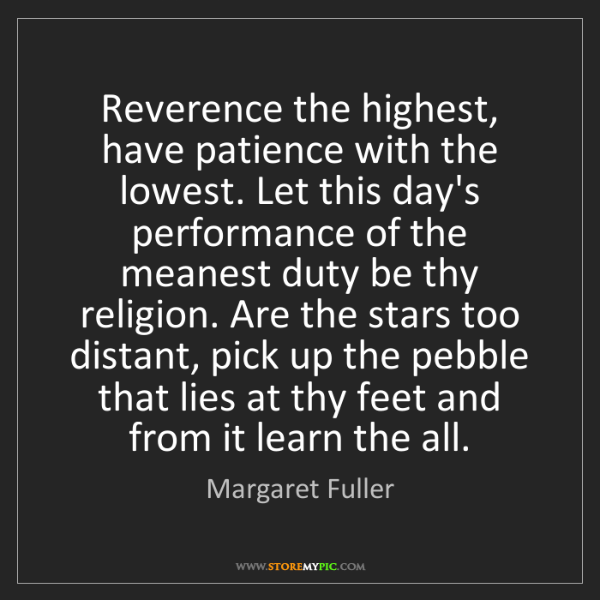 Margaret Fuller: Reverence the highest, have patience with the lowest....