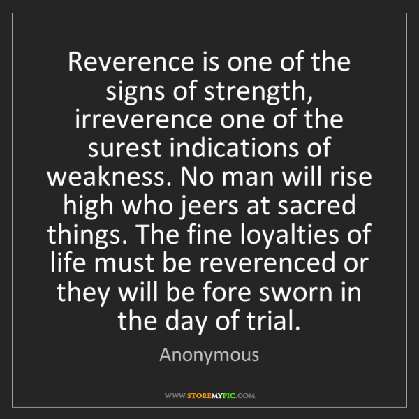 Anonymous: Reverence is one of the signs of strength, irreverence...