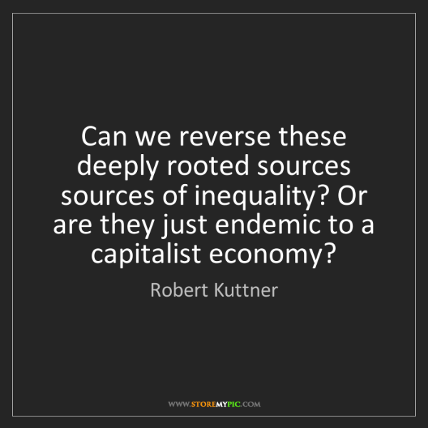 Robert Kuttner: Can we reverse these deeply rooted sources sources of...