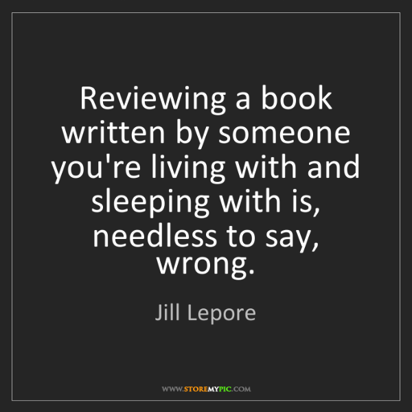 Jill Lepore: Reviewing a book written by someone you're living with...