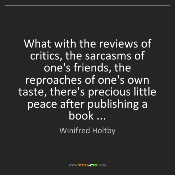 Winifred Holtby: What with the reviews of critics, the sarcasms of one's...