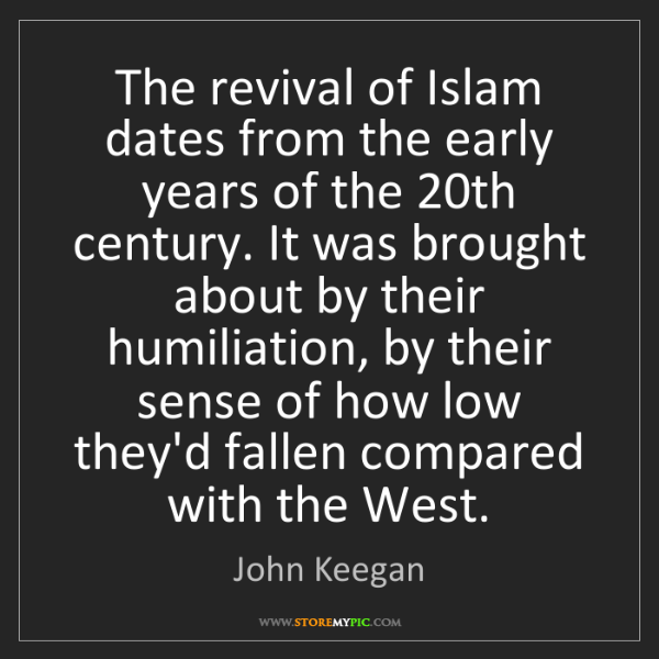 John Keegan: The revival of Islam dates from the early years of the...