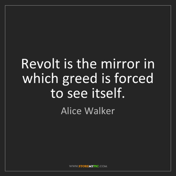 Alice Walker: Revolt is the mirror in which greed is forced to see...