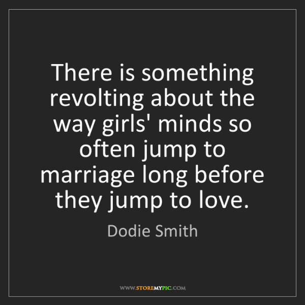 Dodie Smith: There is something revolting about the way girls' minds...