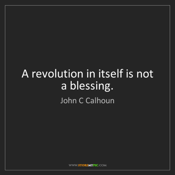 John C Calhoun: A revolution in itself is not a blessing.