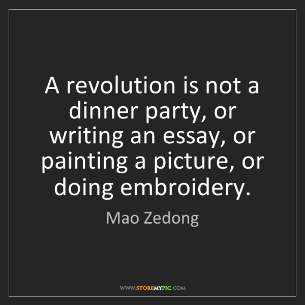 Mao Zedong: A revolution is not a dinner party, or writing an essay,...