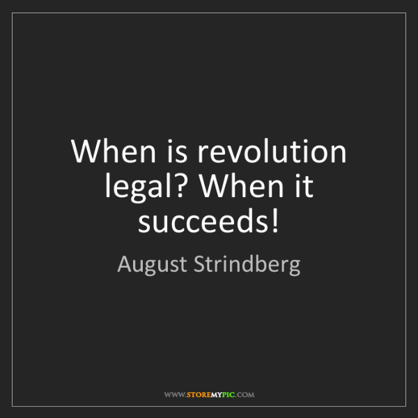 August Strindberg: When is revolution legal? When it succeeds!
