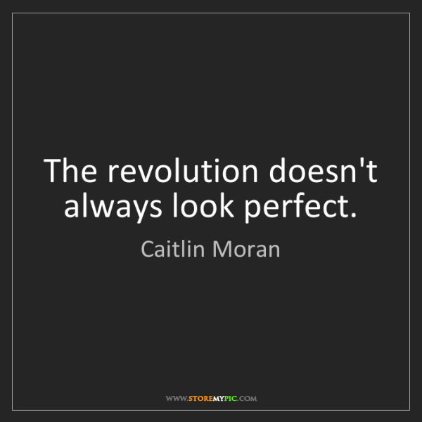 Caitlin Moran: The revolution doesn't always look perfect.