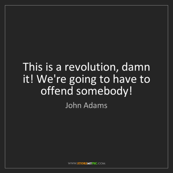 John Adams: This is a revolution, damn it! We're going to have to...