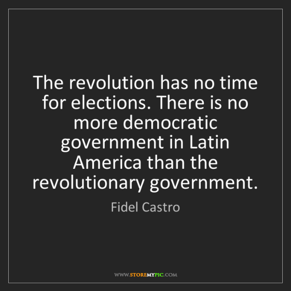 Fidel Castro: The revolution has no time for elections. There is no...