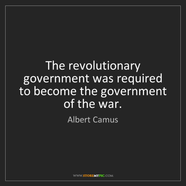 Albert Camus: The revolutionary government was required to become the...