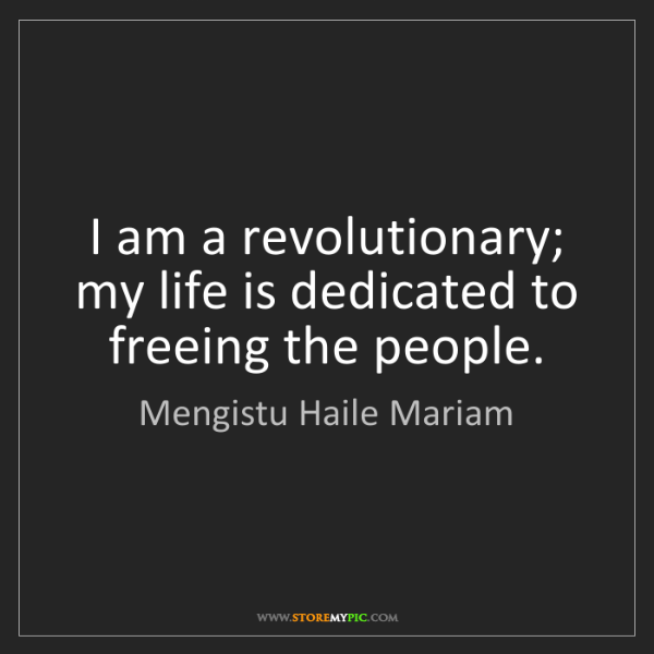 Mengistu Haile Mariam: I am a revolutionary; my life is dedicated to freeing...
