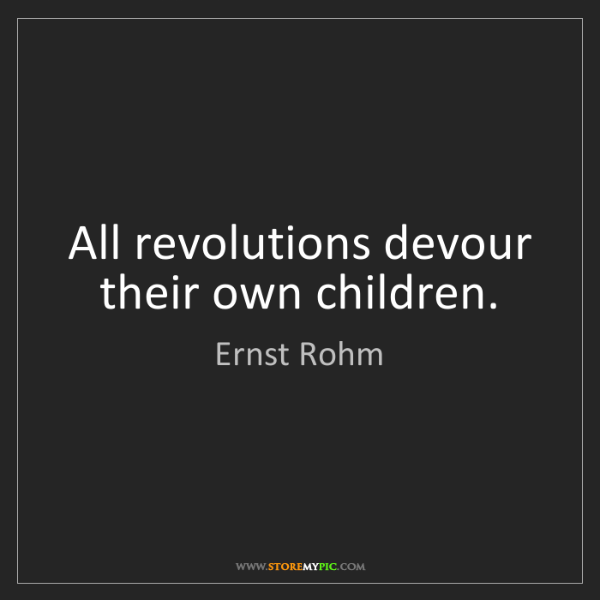 Ernst Rohm: All revolutions devour their own children.