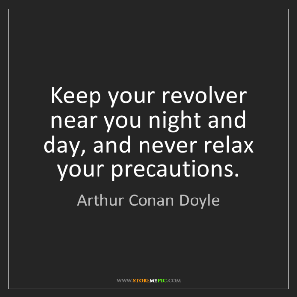 Arthur Conan Doyle: Keep your revolver near you night and day, and never...