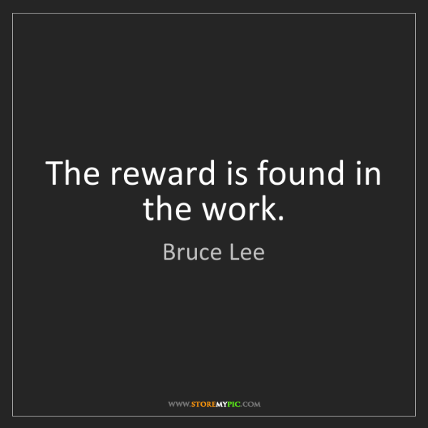 Bruce Lee: The reward is found in the work.