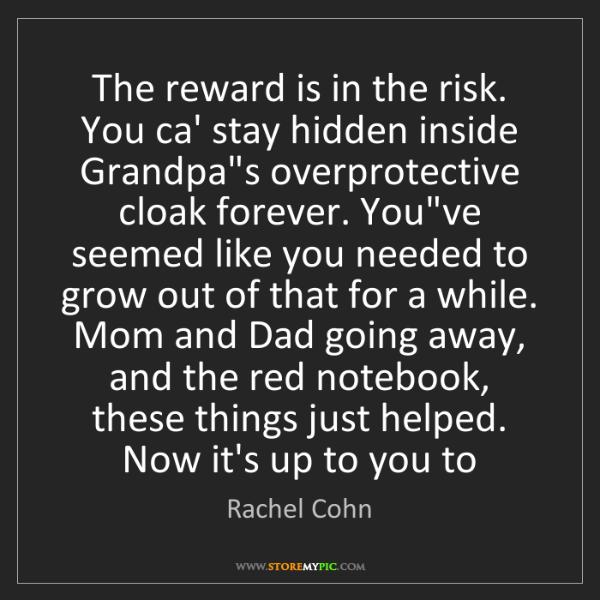 Rachel Cohn: The reward is in the risk. You ca' stay hidden inside...