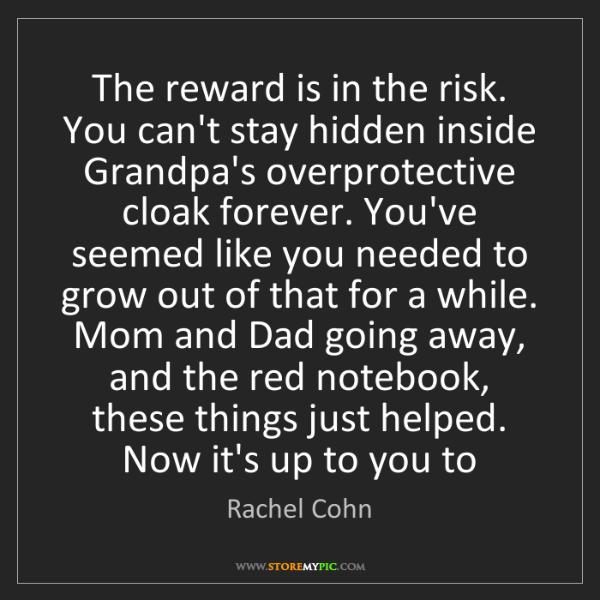 Rachel Cohn: The reward is in the risk. You can't stay hidden inside...