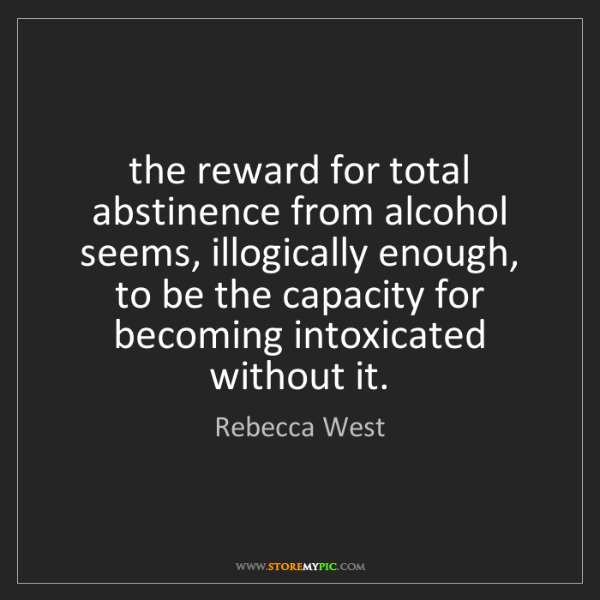 Rebecca West: the reward for total abstinence from alcohol seems, illogically...