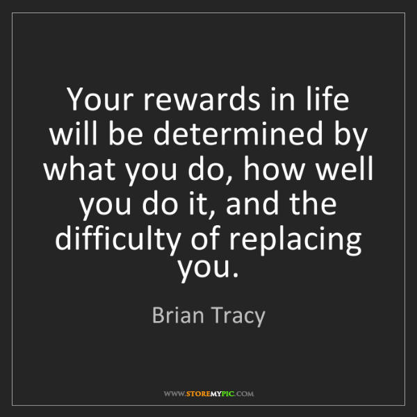 Brian Tracy: Your rewards in life will be determined by what you do,...