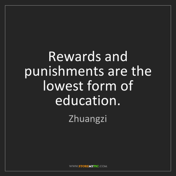 Zhuangzi: Rewards and punishments are the lowest form of education.