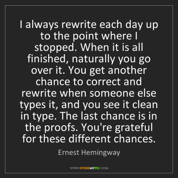 Ernest Hemingway: I always rewrite each day up to the point where I stopped....