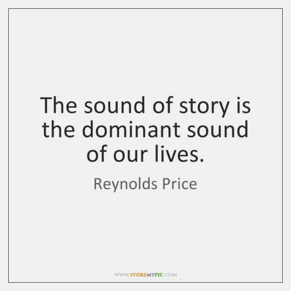 The sound of story is the dominant sound of our lives.
