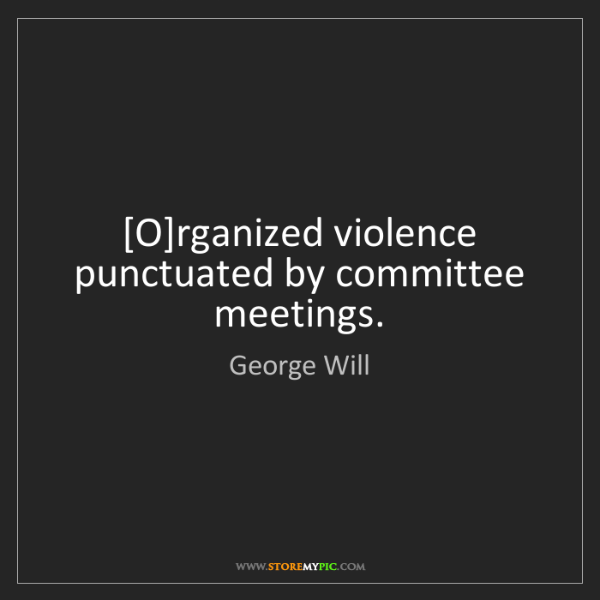 George Will: [O]rganized violence punctuated by committee meetings.