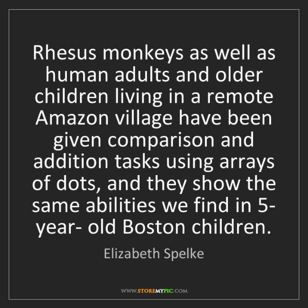 Elizabeth Spelke: Rhesus monkeys as well as human adults and older children...