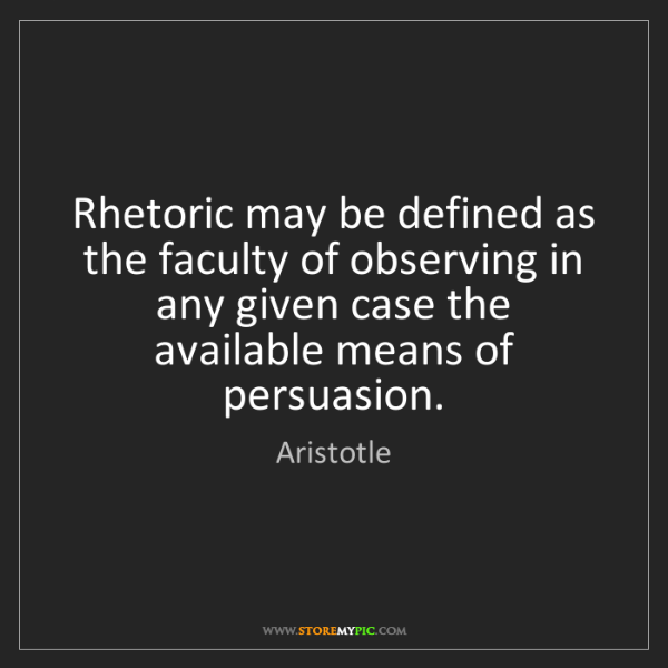 Aristotle: Rhetoric may be defined as the faculty of observing in...