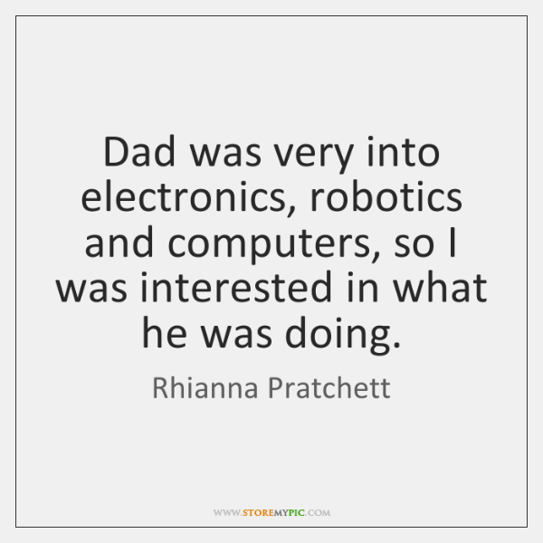 Dad was very into electronics, robotics and computers, so I was interested ...