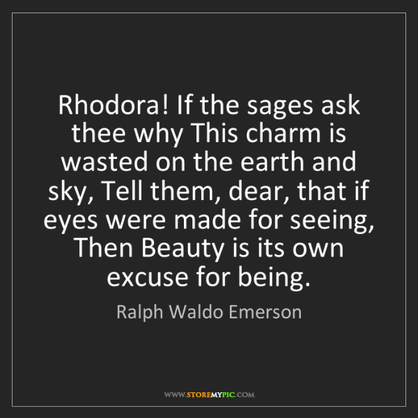 Ralph Waldo Emerson: Rhodora! If the sages ask thee why This charm is wasted...
