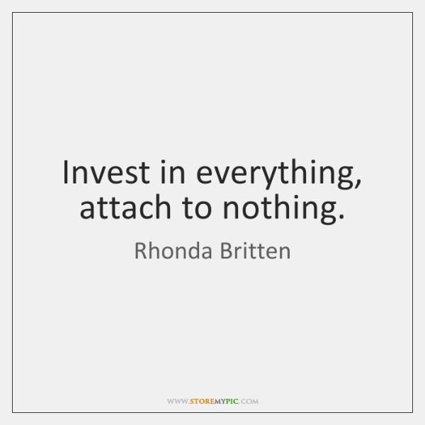 Invest in everything, attach to nothing.