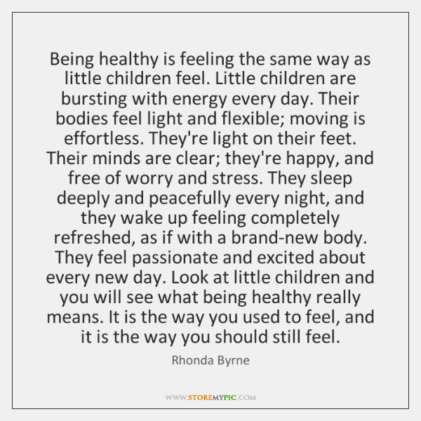 Being healthy is feeling the same way as little children feel. Little ...