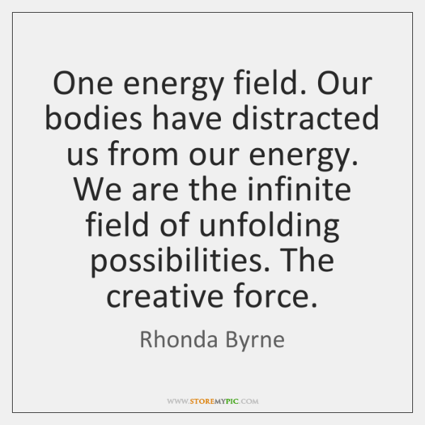 One energy field. Our bodies have distracted us from our energy. We ...