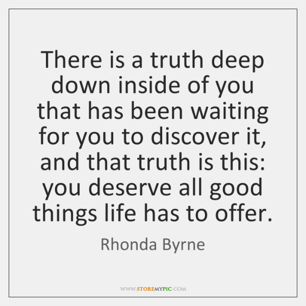 There is a truth deep down inside of you that has been ...