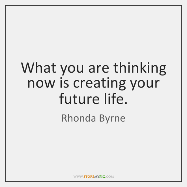 What you are thinking now is creating your future life.