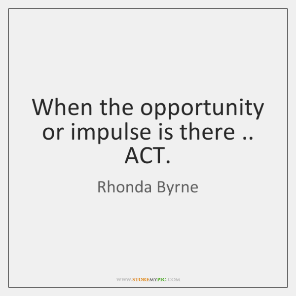 When the opportunity or impulse is there .. ACT.
