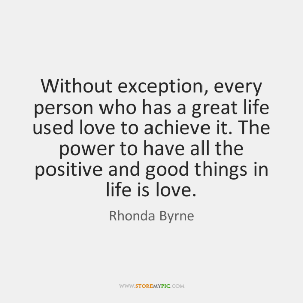 Without exception, every person who has a great life used love to ...