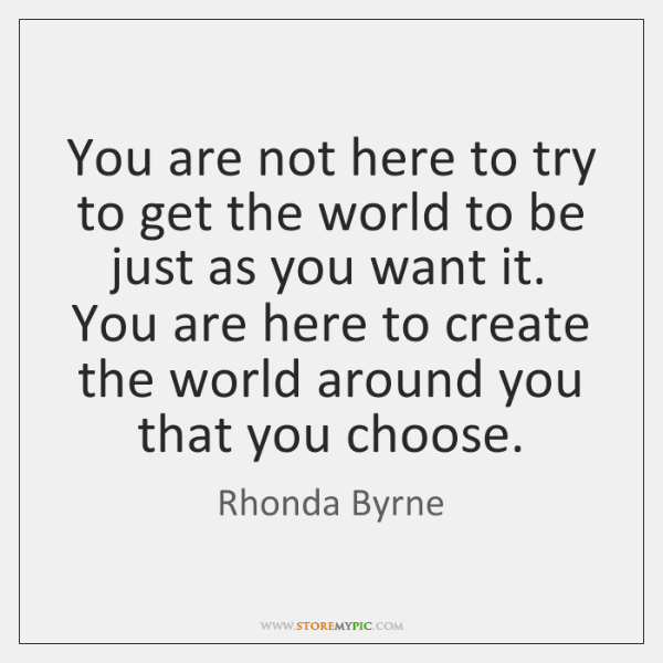 You are not here to try to get the world to be ...