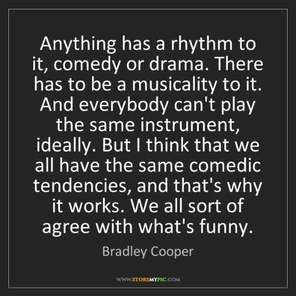 Bradley Cooper: Anything has a rhythm to it, comedy or drama. There has...