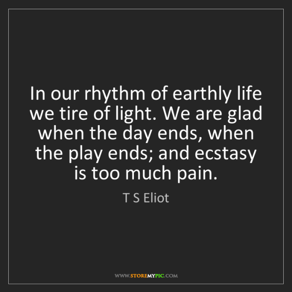 T S Eliot: In our rhythm of earthly life we tire of light. We are...