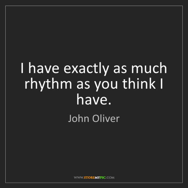 John Oliver: I have exactly as much rhythm as you think I have.