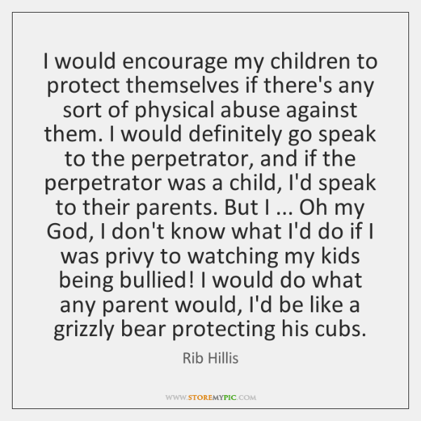 I would encourage my children to protect themselves if there's any sort ...