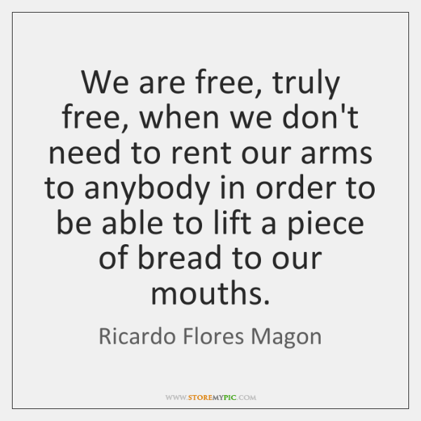 We are free, truly free, when we don't need to rent our ...