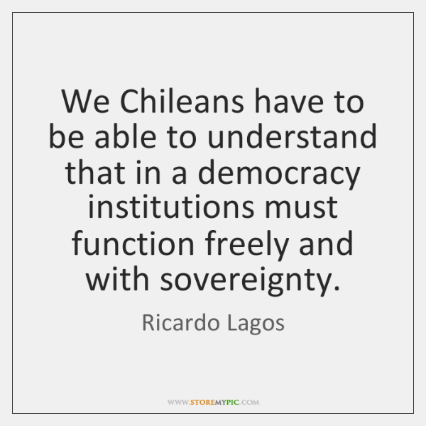 We Chileans have to be able to understand that in a democracy ...