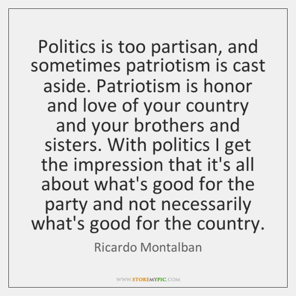Politics is too partisan, and sometimes patriotism is cast aside. Patriotism is ...