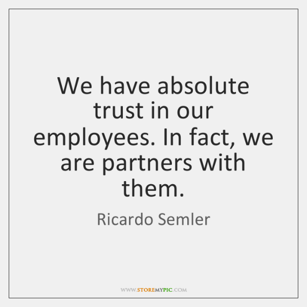 We have absolute trust in our employees. In fact, we are partners ...