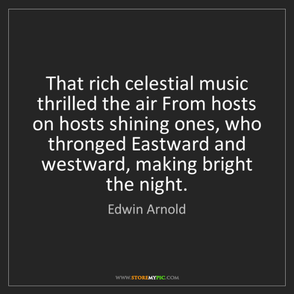 Edwin Arnold: That rich celestial music thrilled the air From hosts...