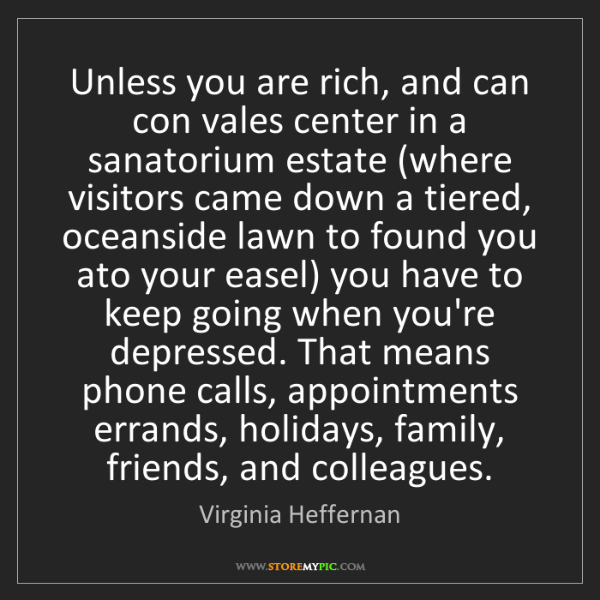 Virginia Heffernan: Unless you are rich, and can con vales center in a sanatorium...