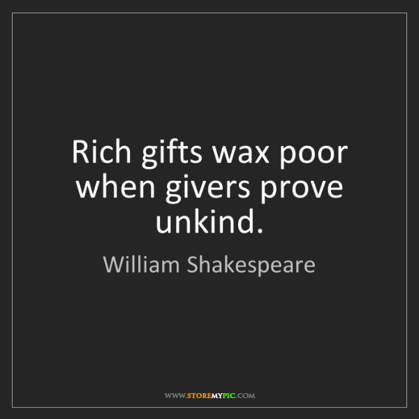 William Shakespeare: Rich gifts wax poor when givers prove unkind.